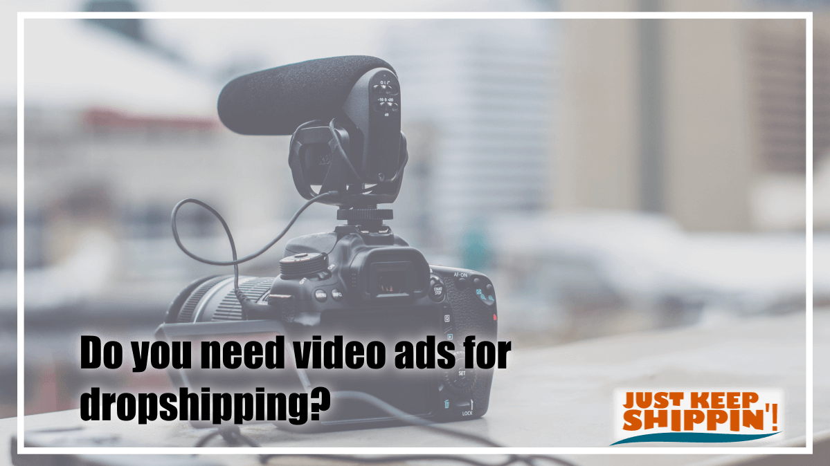 Do you need video ads for dropshipping?